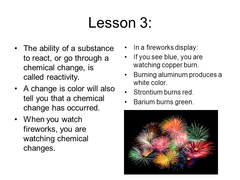 Lesson 3: The ability of a substance to react, or go through a chemical change, is called reactivity.