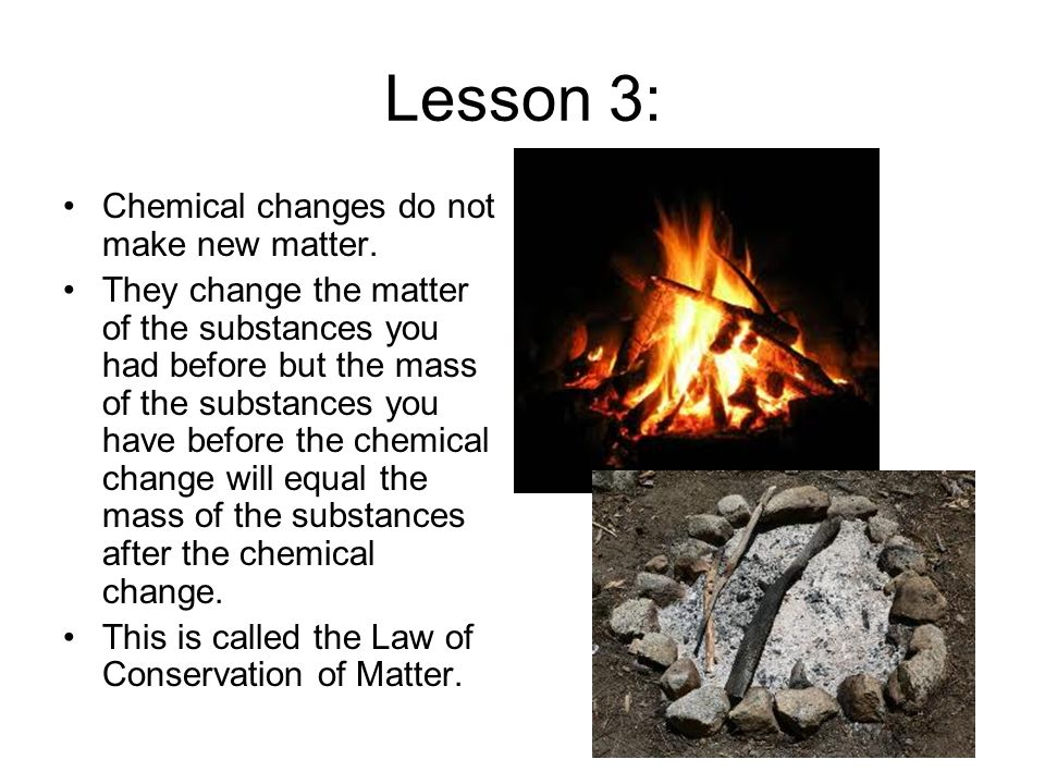 Lesson 3: Chemical changes do not make new matter.