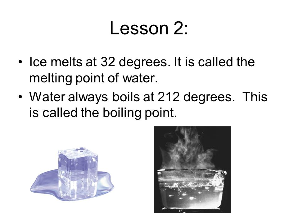 Lesson 2: Ice melts at 32 degrees. It is called the melting point of water.