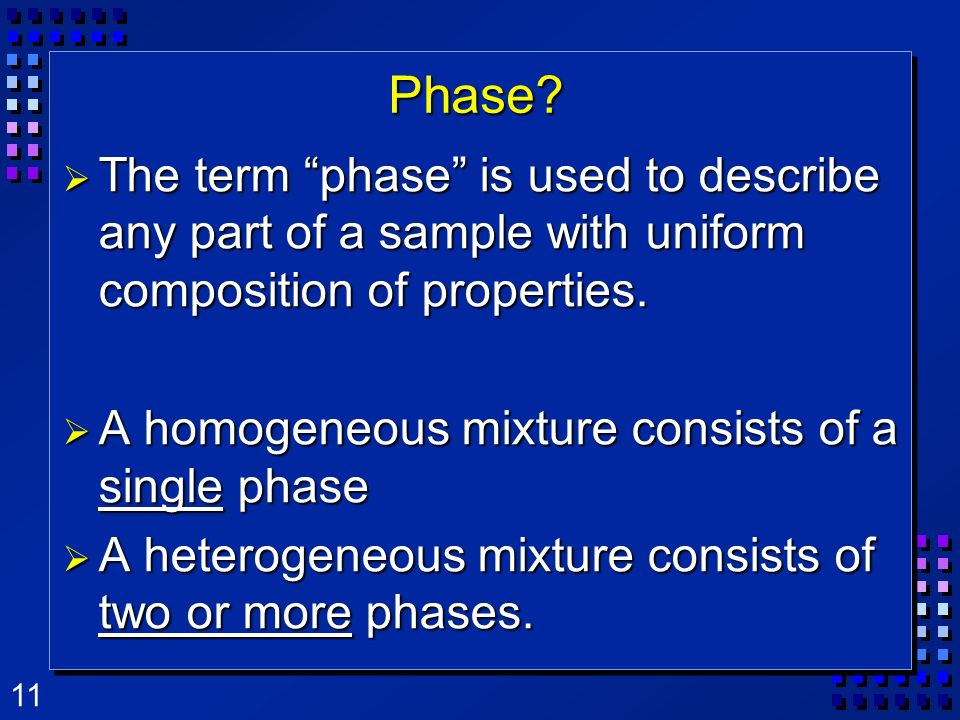 Phase The term phase is used to describe any part of a sample with uniform composition of properties.