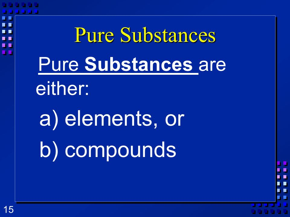 Pure Substances are either: