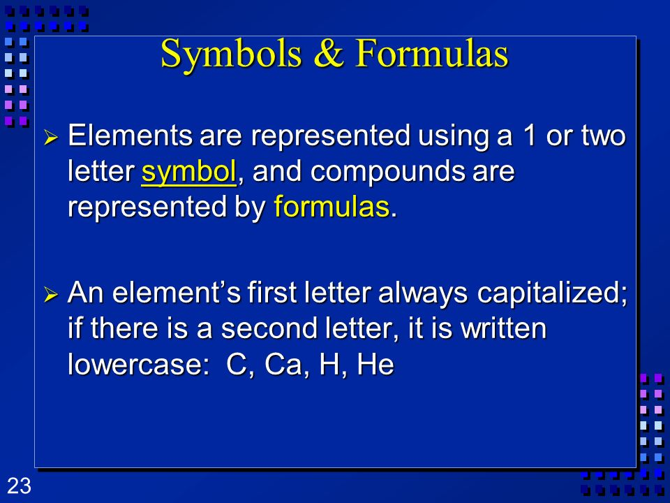 Symbols & Formulas Elements are represented using a 1 or two letter symbol, and compounds are represented by formulas.