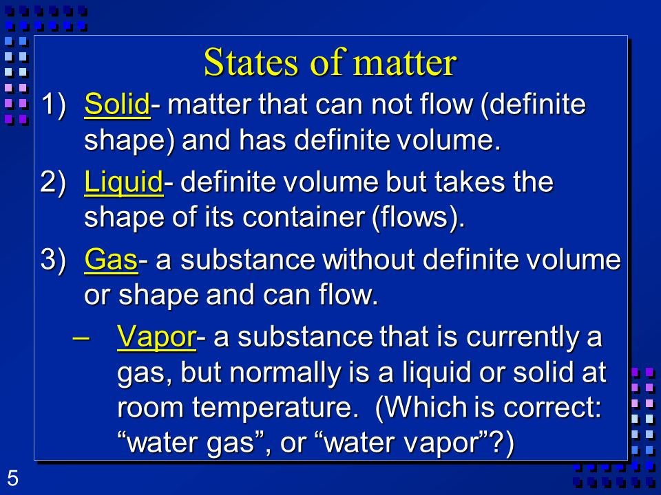 States of matter Solid- matter that can not flow (definite shape) and has definite volume.