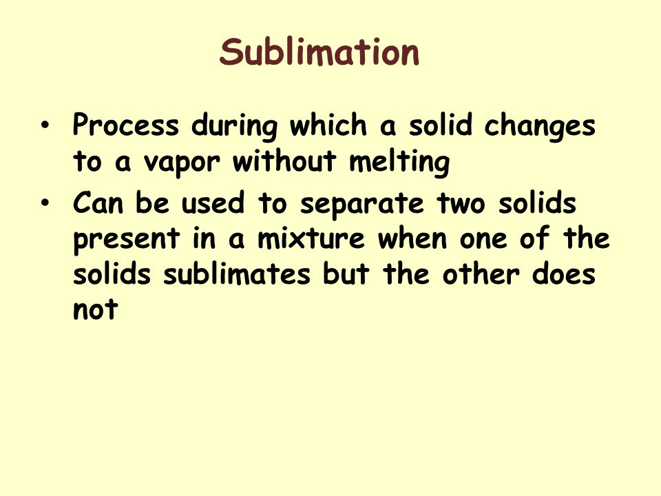 Sublimation Process during which a solid changes to a vapor without melting.