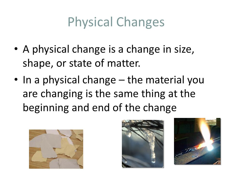 Physical Changes A physical change is a change in size, shape, or state of matter.
