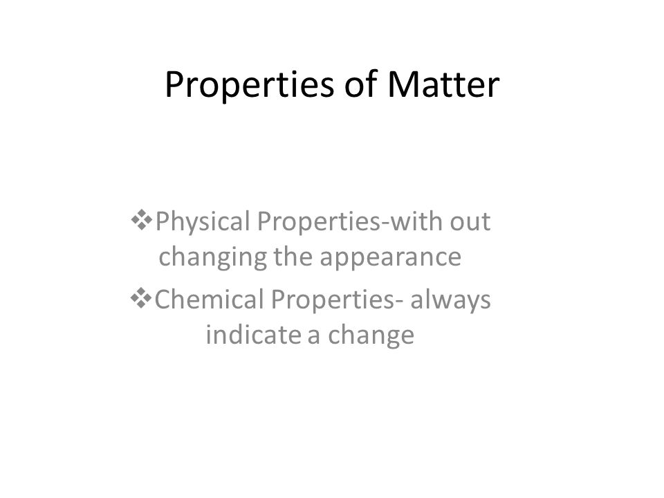 Properties of Matter Physical Properties-with out changing the appearance.