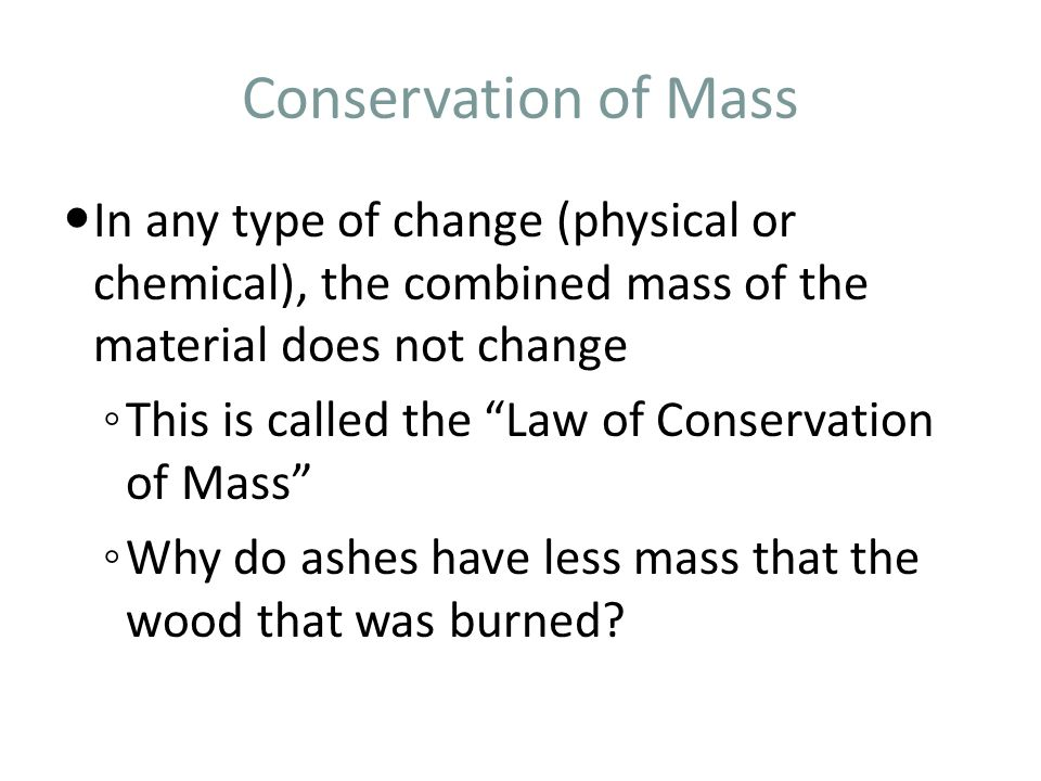 Conservation of Mass In any type of change (physical or chemical), the combined mass of the material does not change.