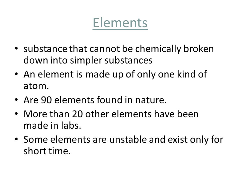 Elements substance that cannot be chemically broken down into simpler substances. An element is made up of only one kind of atom.