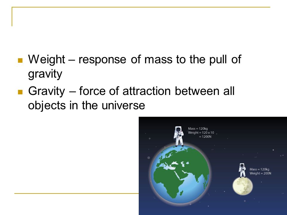 Weight – response of mass to the pull of gravity
