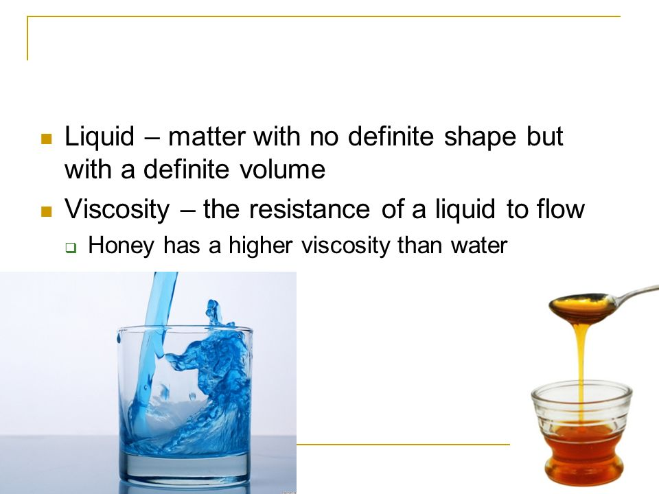 Liquid – matter with no definite shape but with a definite volume