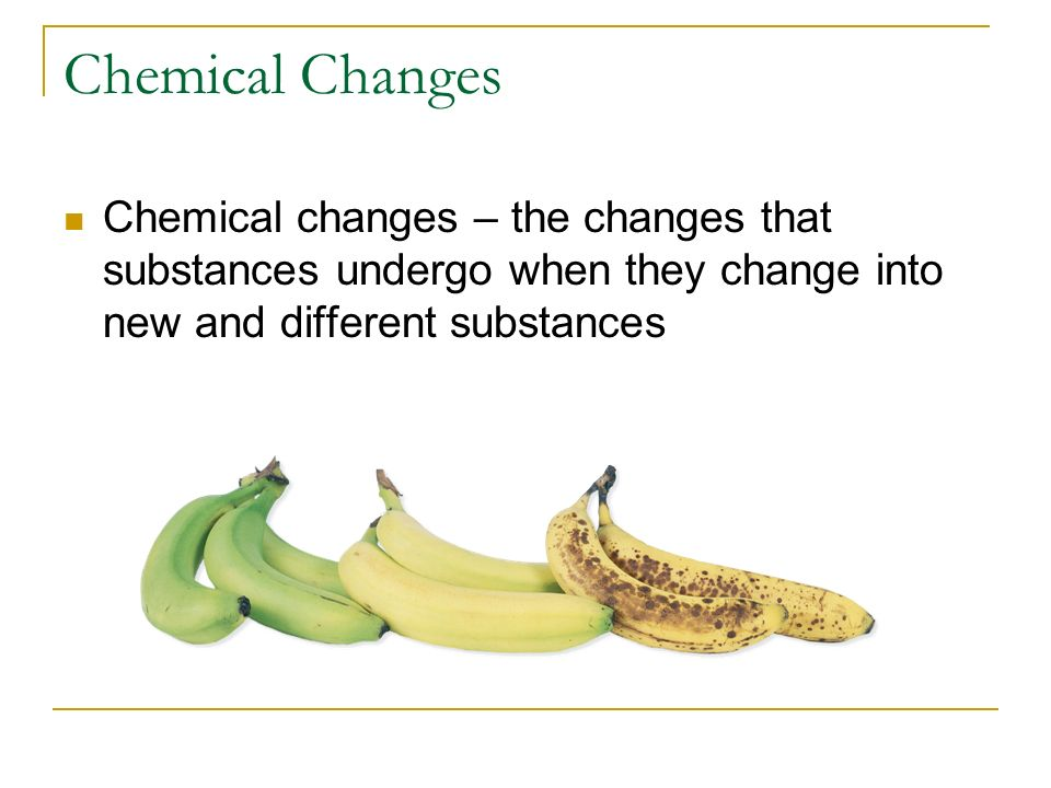 Chemical Changes Chemical changes – the changes that substances undergo when they change into new and different substances.