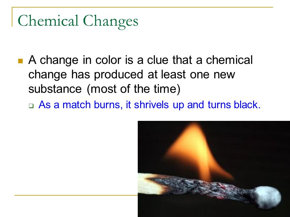 Chemical Changes A change in color is a clue that a chemical change has produced at least one new substance (most of the time)