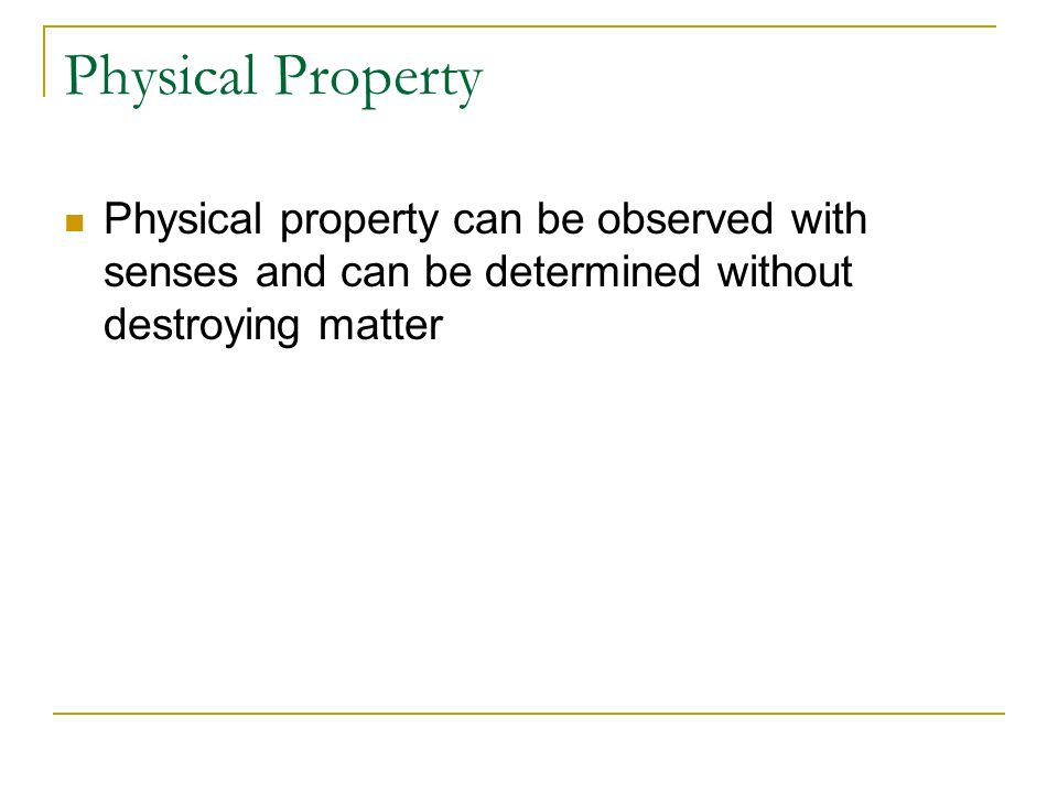 Physical Property Physical property can be observed with senses and can be determined without destroying matter.