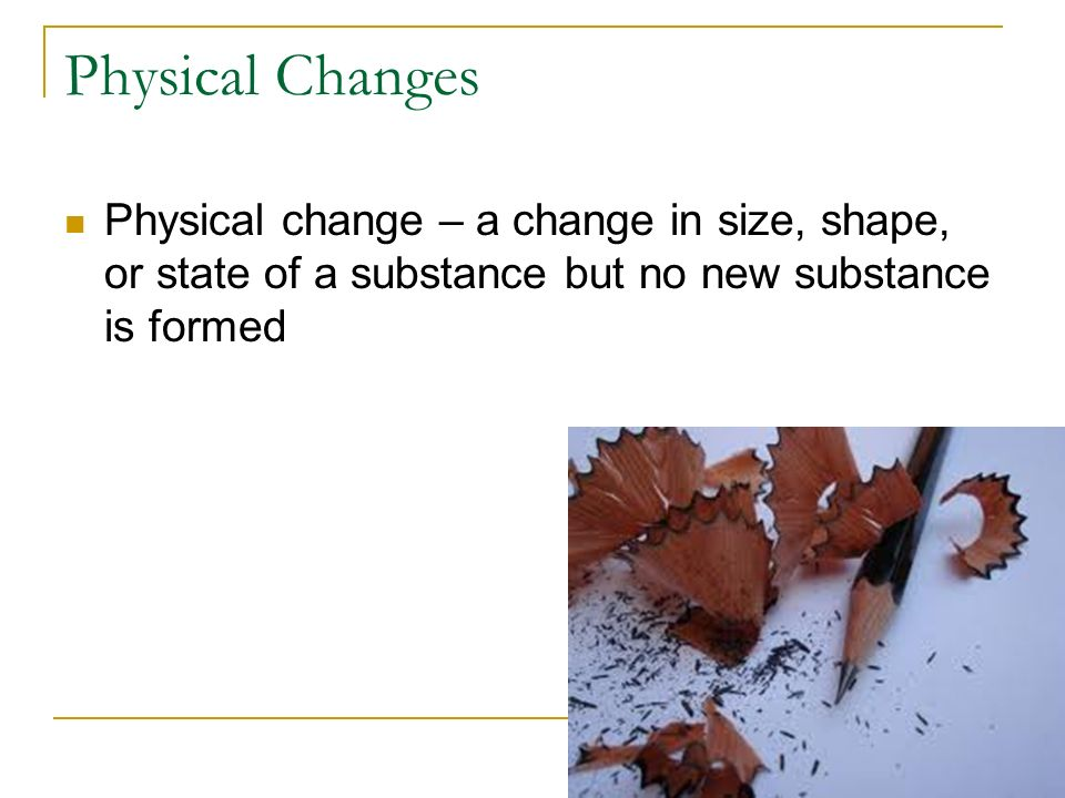 Physical Changes Physical change – a change in size, shape, or state of a substance but no new substance is formed.