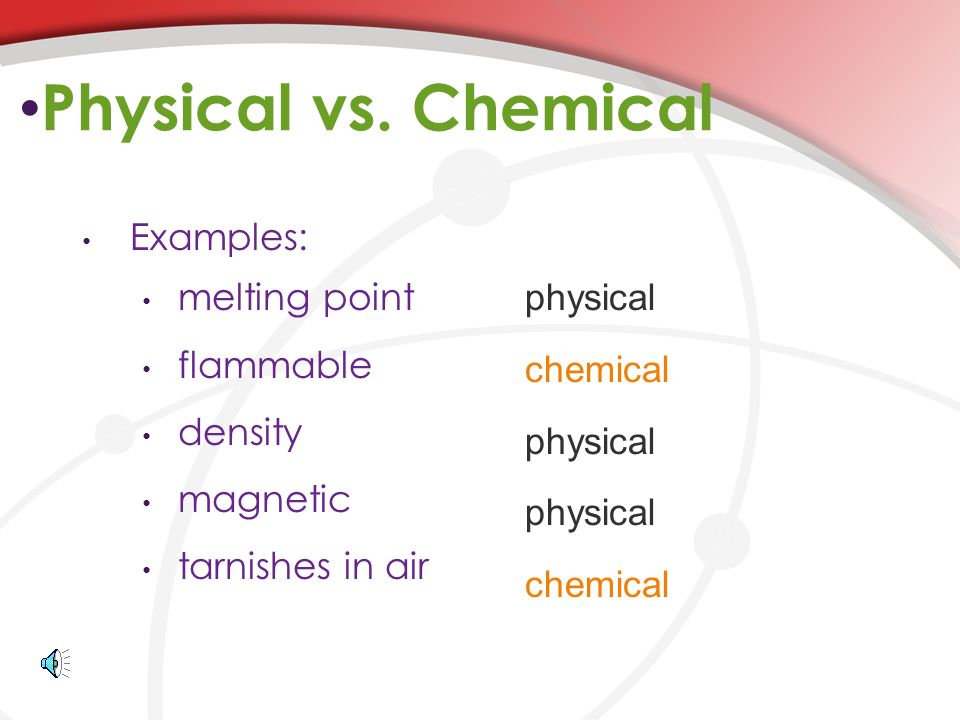 Physical vs. Chemical physical Examples: melting point chemical