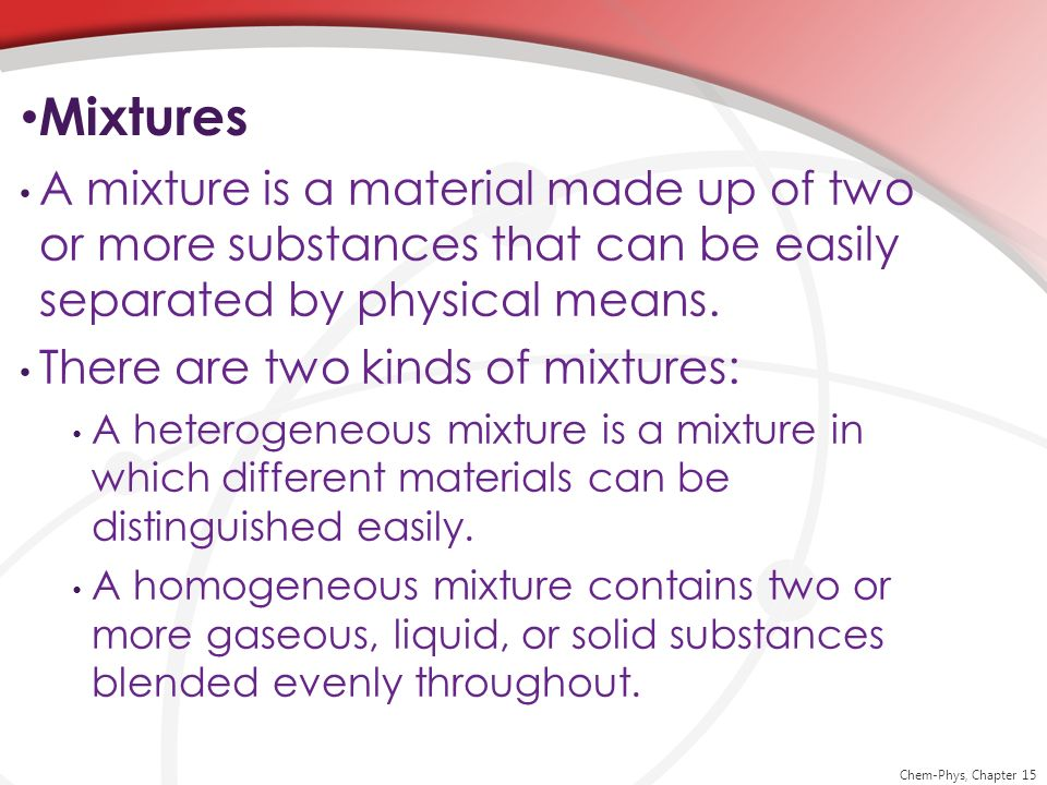 Mixtures A mixture is a material made up of two or more substances that can be easily separated by physical means.