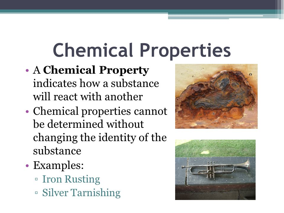 Chemical Properties A Chemical Property indicates how a substance will react with another.