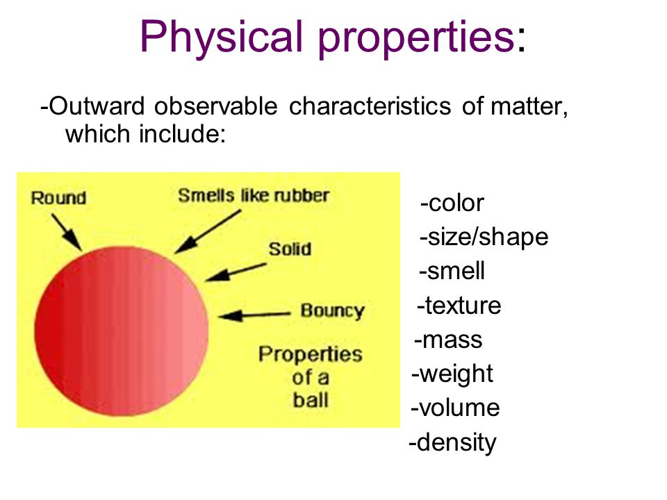 Physical properties: -Outward observable characteristics of matter, which include: -color. -size/shape.