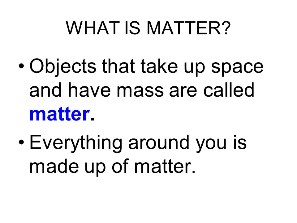 Objects that take up space and have mass are called matter.