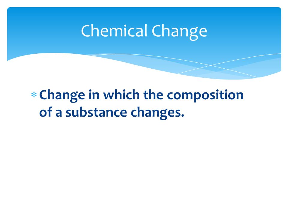 Chemical Change Change in which the composition of a substance changes.