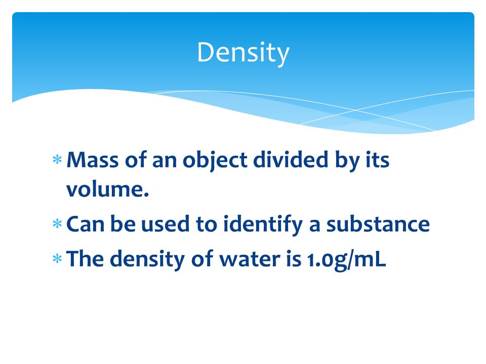 Density Mass of an object divided by its volume.