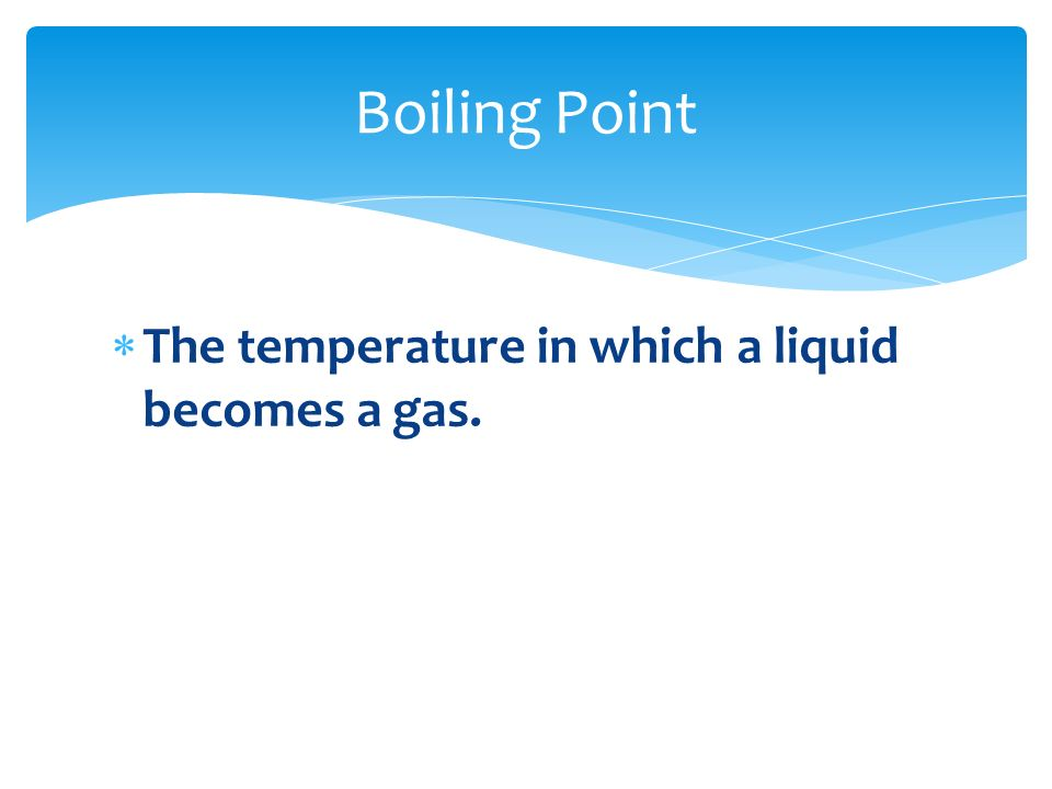 Boiling Point The temperature in which a liquid becomes a gas.