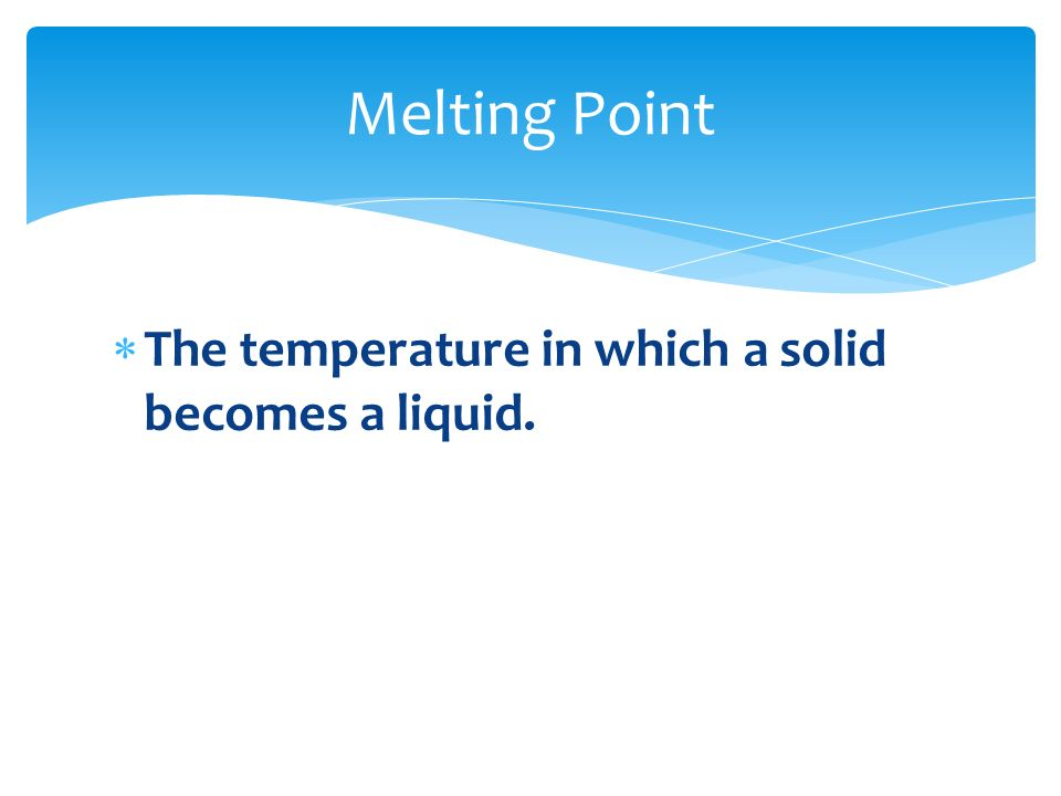 Melting Point The temperature in which a solid becomes a liquid.