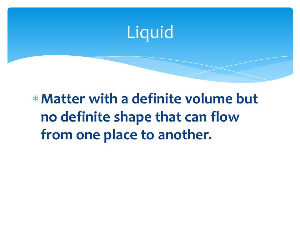Liquid Matter with a definite volume but no definite shape that can flow from one place to another.