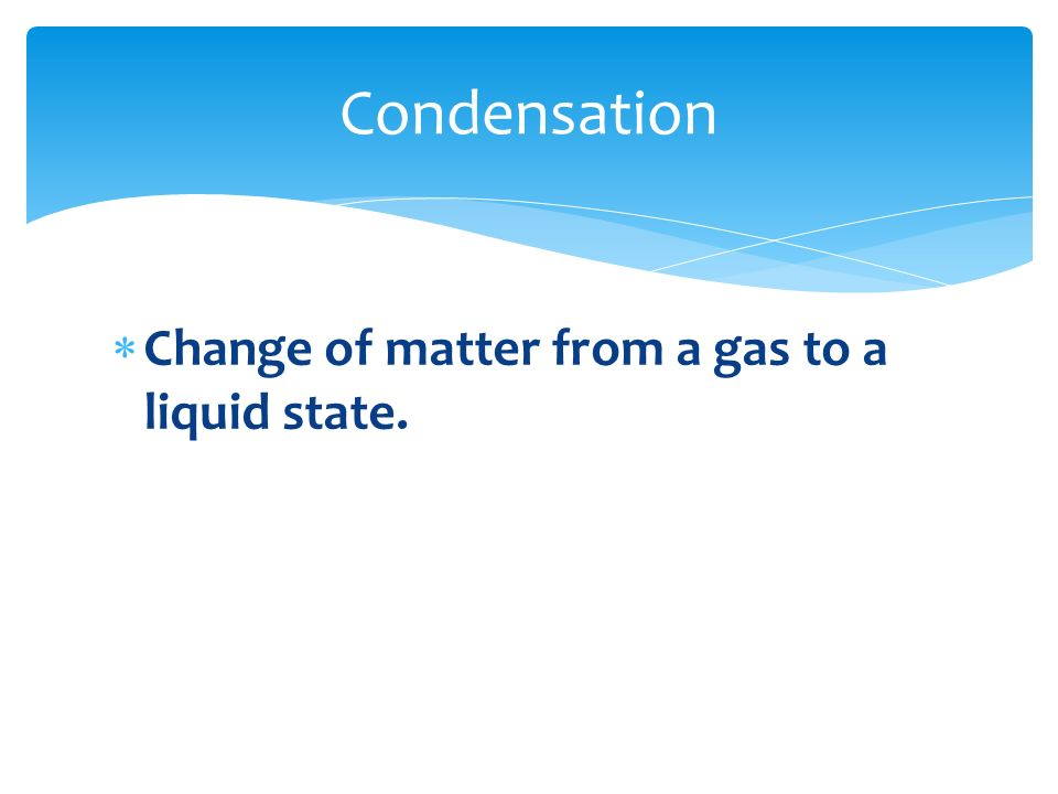 Condensation Change of matter from a gas to a liquid state.