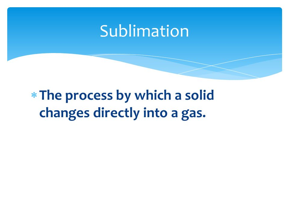 Sublimation The process by which a solid changes directly into a gas.