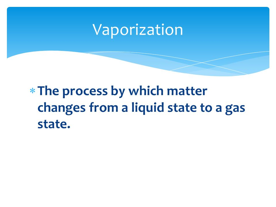 Vaporization The process by which matter changes from a liquid state to a gas state.