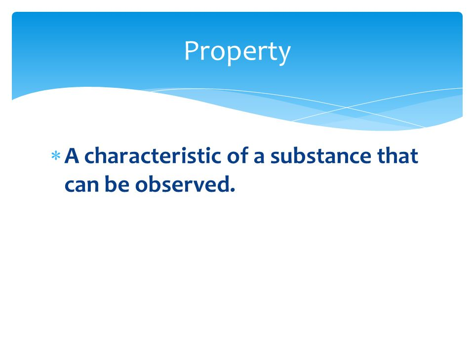 Property A characteristic of a substance that can be observed.