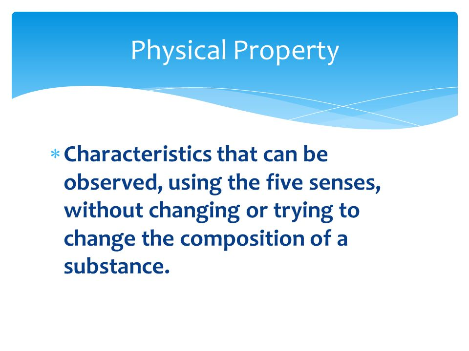 Physical Property Characteristics that can be observed, using the five senses, without changing or trying to change the composition of a substance.