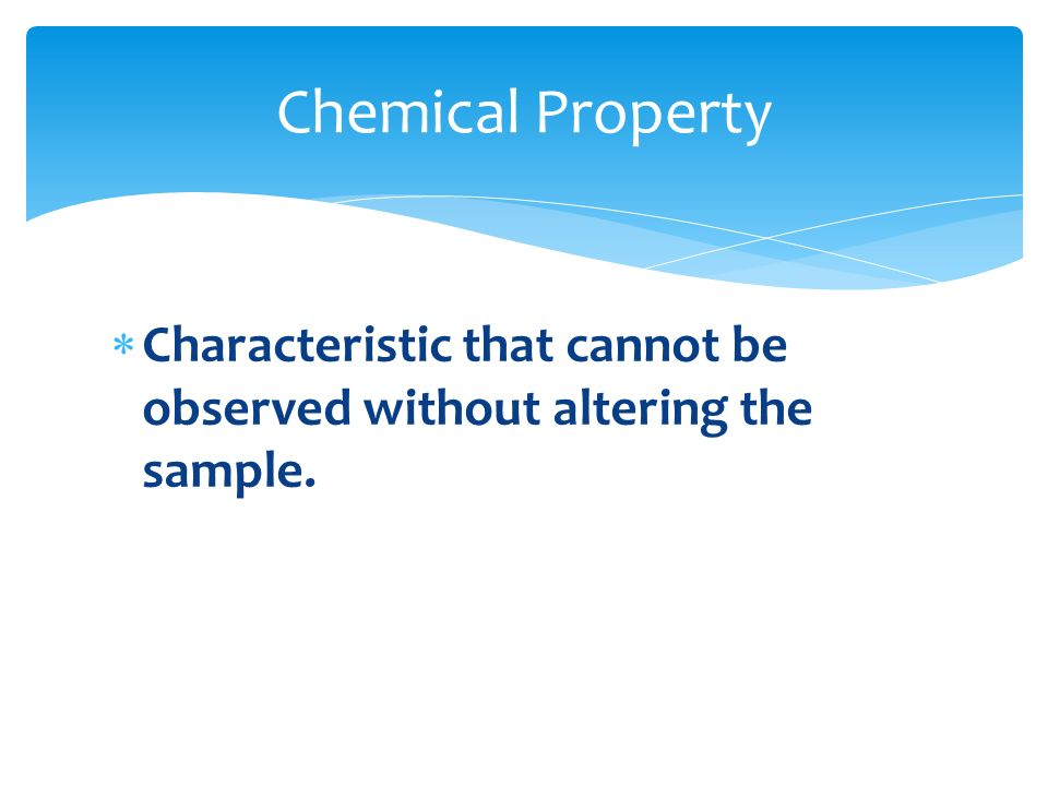 Chemical Property Characteristic that cannot be observed without altering the sample.