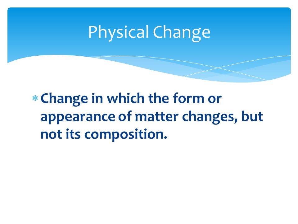 Physical Change Change in which the form or appearance of matter changes, but not its composition.