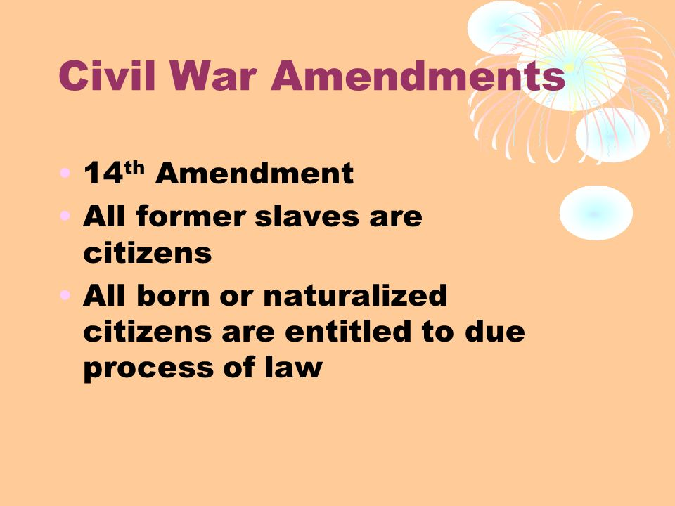 Civil War Amendments 14th Amendment All former slaves are citizens