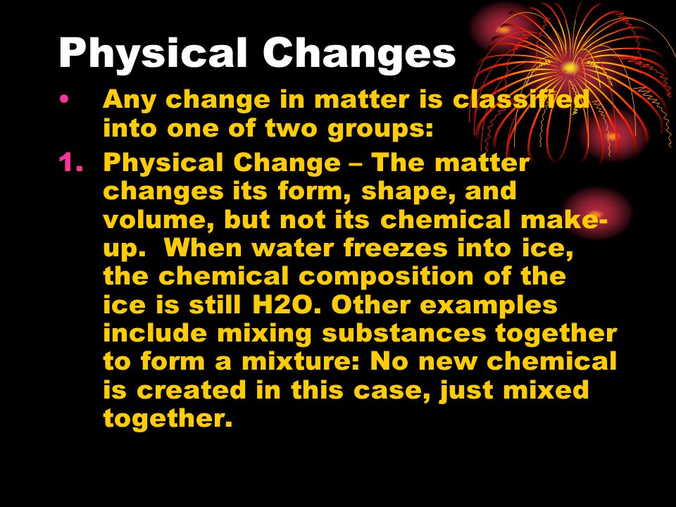 Physical Changes Any change in matter is classified into one of two groups: