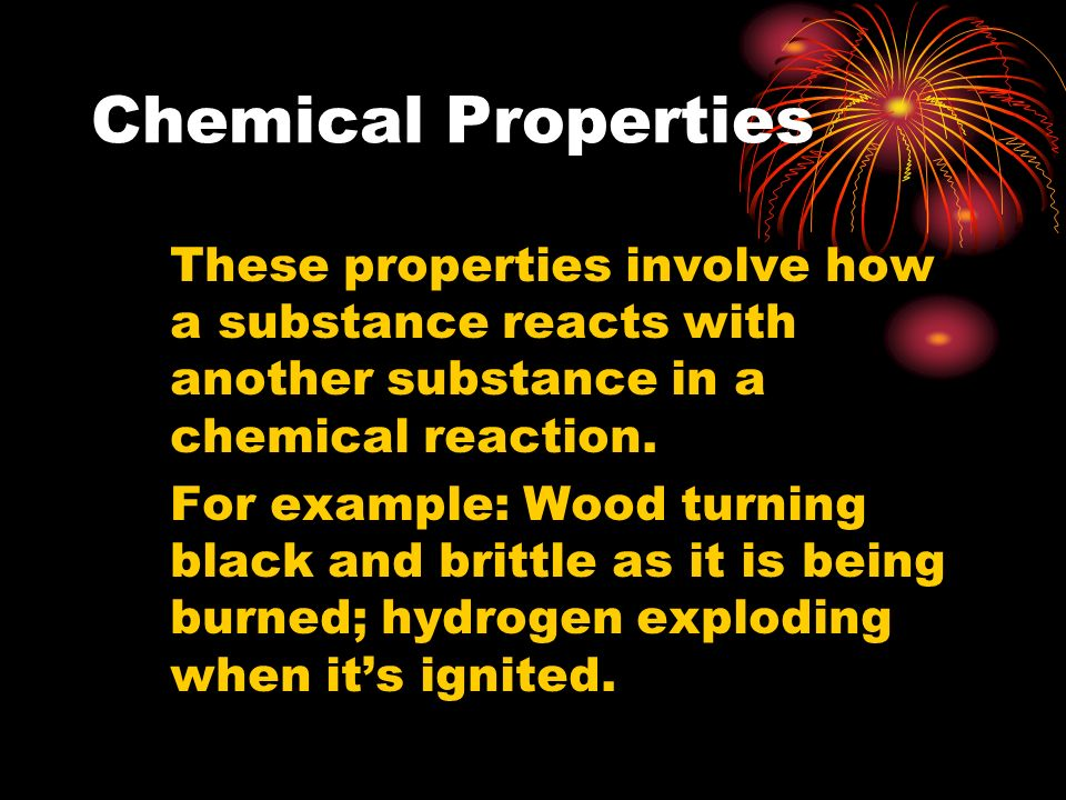 Chemical Properties These properties involve how a substance reacts with another substance in a chemical reaction.