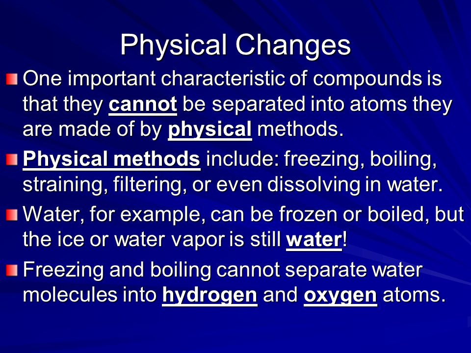 Physical Changes One important characteristic of compounds is that they cannot be separated into atoms they are made of by physical methods.