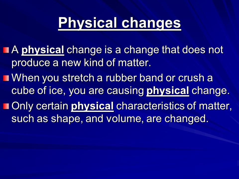 Physical changes A physical change is a change that does not produce a new kind of matter.