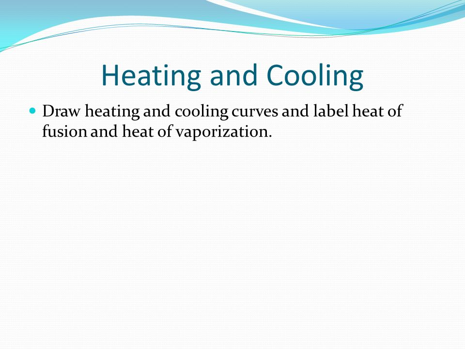 Heating and Cooling Draw heating and cooling curves and label heat of fusion and heat of vaporization.