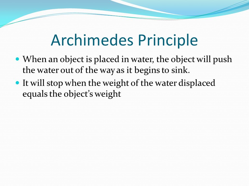 Archimedes Principle When an object is placed in water, the object will push the water out of the way as it begins to sink.