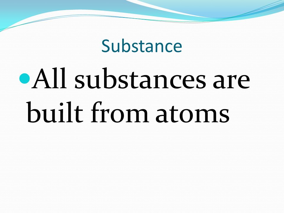 All substances are built from atoms