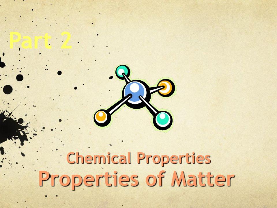 Part 2 Chemical Properties Properties of Matter
