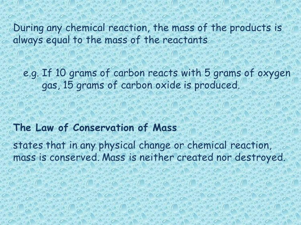During any chemical reaction, the mass of the products is always equal to the mass of the reactants