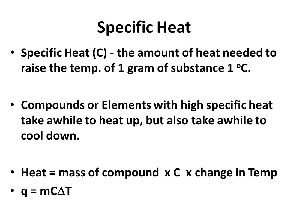 Specific Heat Specific Heat (C) - the amount of heat needed to raise the temp. of 1 gram of substance 1 oC.