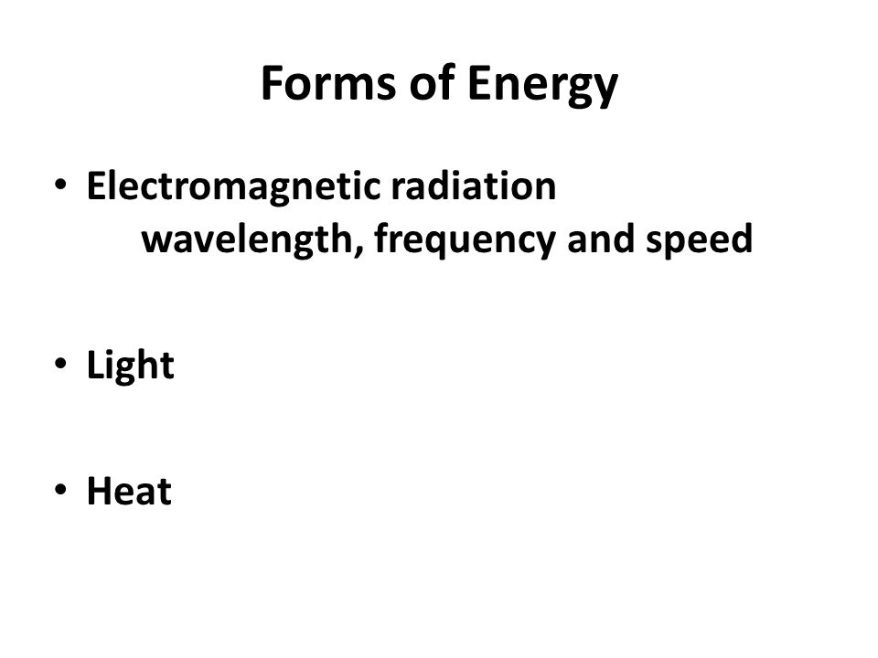 Forms of Energy Electromagnetic radiation wavelength, frequency and speed Light Heat