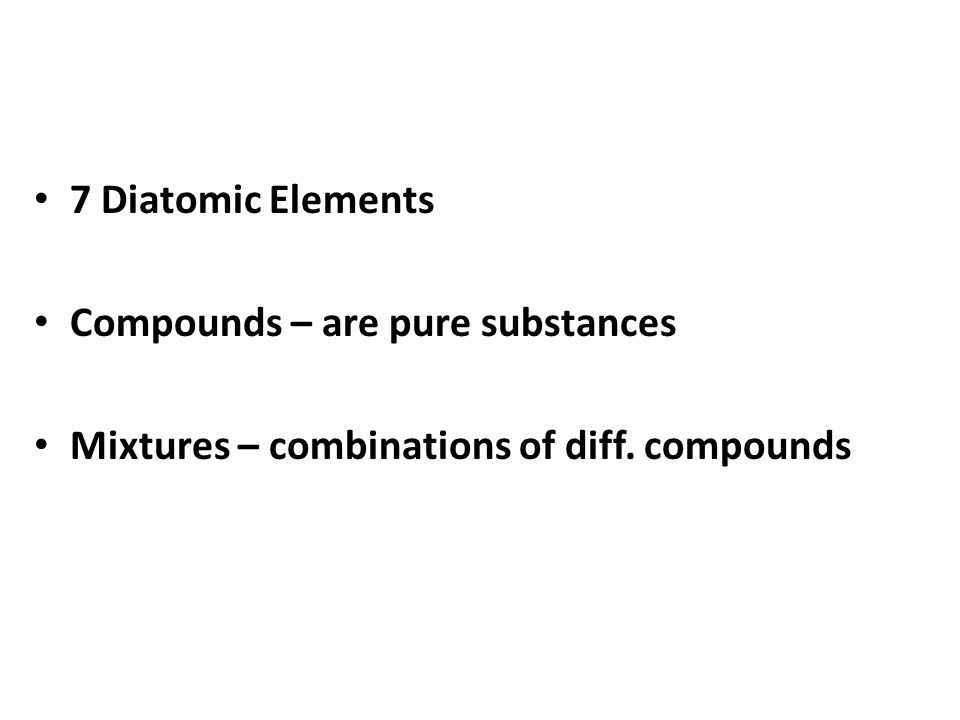 7 Diatomic Elements Compounds – are pure substances Mixtures – combinations of diff. compounds