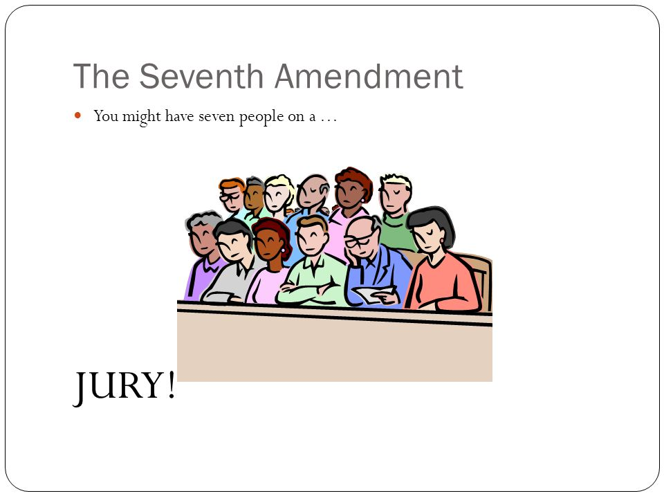 The Seventh Amendment You might have seven people on a … JURY!