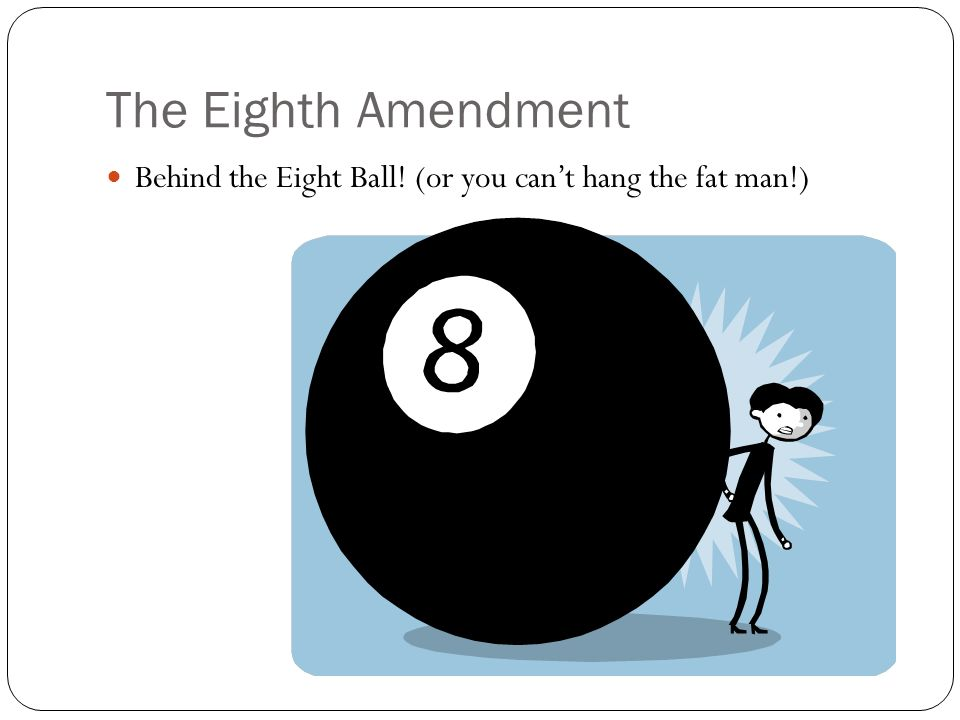 The Eighth Amendment Behind the Eight Ball! (or you can't hang the fat man!)